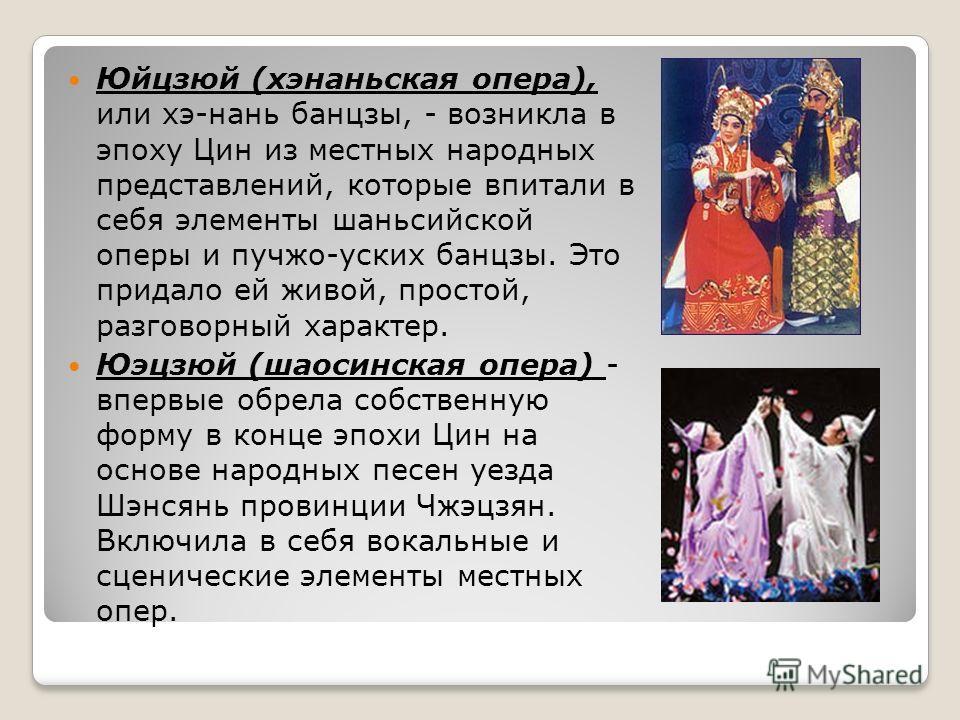 Юйцзюй (хэнаньская опера), или хэ-нань банцзы, - возникла в эпоху Цин из местных народных представлений, которые впитали в себя элементы шаньсийской оперы и пучжо-уских банцзы. Это придало ей живой, простой, разговорный характер. Юэцзюй (шаосинская о