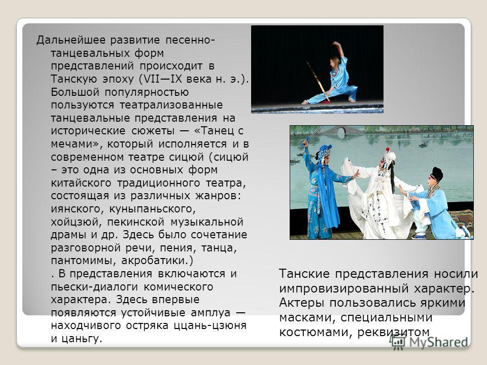 Дальнейшее развитие песенно- танцевальных форм представлений происходит в Танскую эпоху (VIIIX века н. э.). Большой популярностью пользуются театрализованные танцевальные представления на исторические сюжеты «Танец с мечами», который исполняется и в