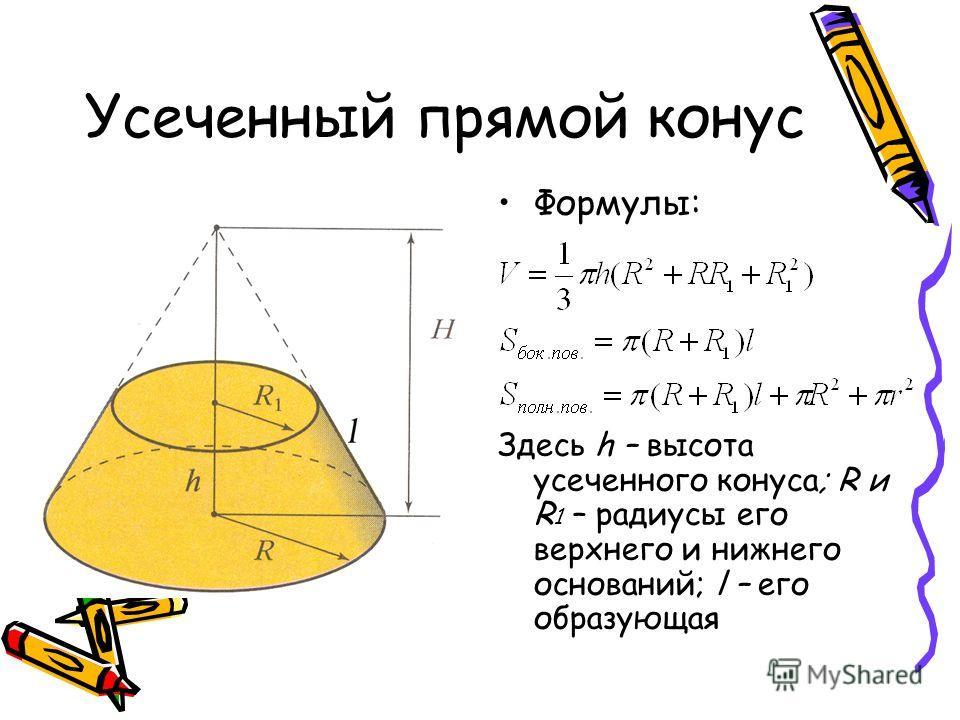 Усеченный прямой конус Формулы: Здесь h – высота усеченного конуса; R и R 1 – радиусы его верхнего и нижнего оснований; l – его образующая