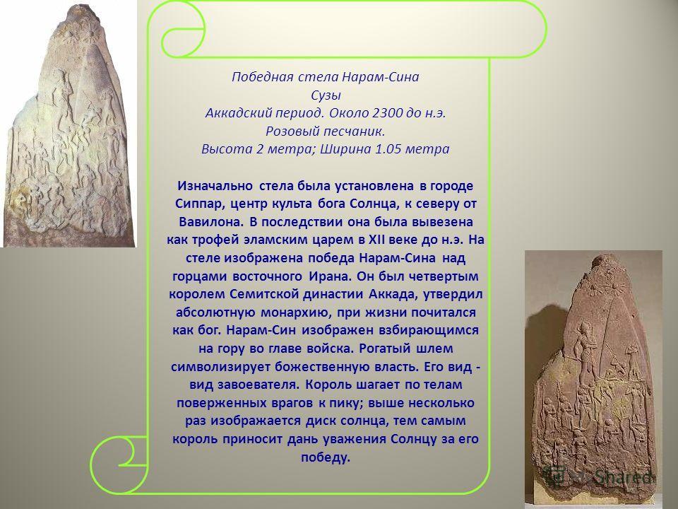 Победная стела Нарам-Сина Сузы Аккадский период. Около 2300 до н.э. Розовый песчаник. Высота 2 метра; Ширина 1.05 метра Изначально стела была установлена в городе Сиппар, центр культа бога Солнца, к северу от Вавилона. В последствии она была вывезена