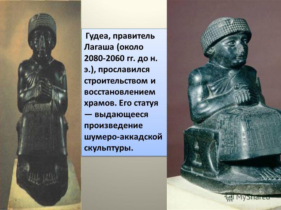Гудеа, правитель Лагаша (около 2080-2060 гг. до н. э.), прославился строительством и восстановлением храмов. Его статуя выдающееся произведение шумеро-аккадской скульптуры.