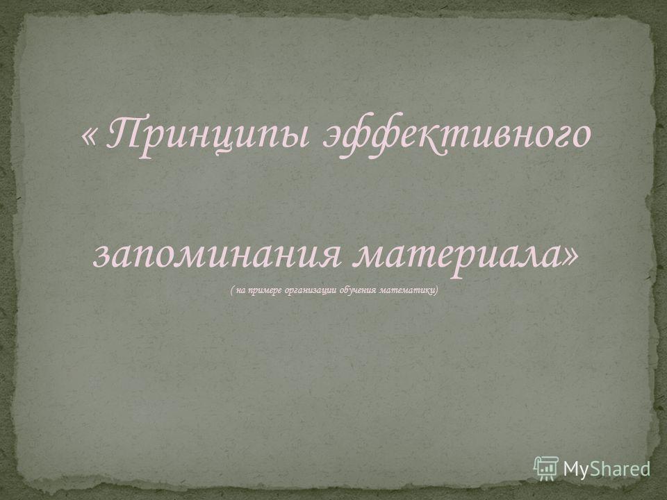 « Принципы эффективного запоминания материала» ( на примере организации обучения математики)