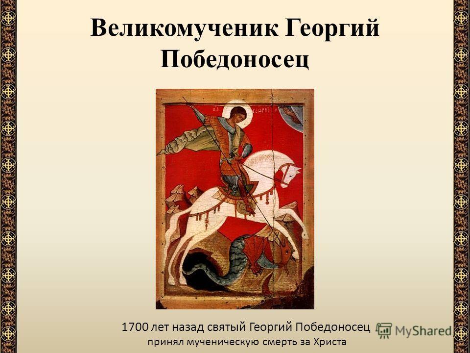 Великомученик Георгий Победоносец 1700 лет назад святый Георгий Победоносец принял мученическую смерть за Христа