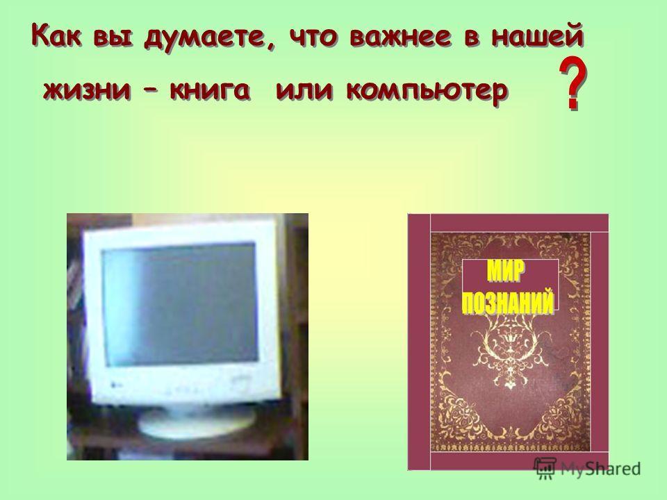 Как вы думаете, что важнее в нашей жизни – книга или компьютер Как вы думаете, что важнее в нашей жизни – книга или компьютер