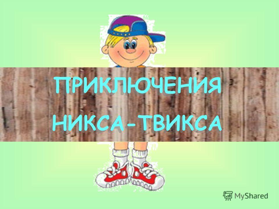 ПРИКЛЮЧЕНИЯ НИКСА-ТВИКСА ПРИКЛЮЧЕНИЯ НИКСА-ТВИКСА