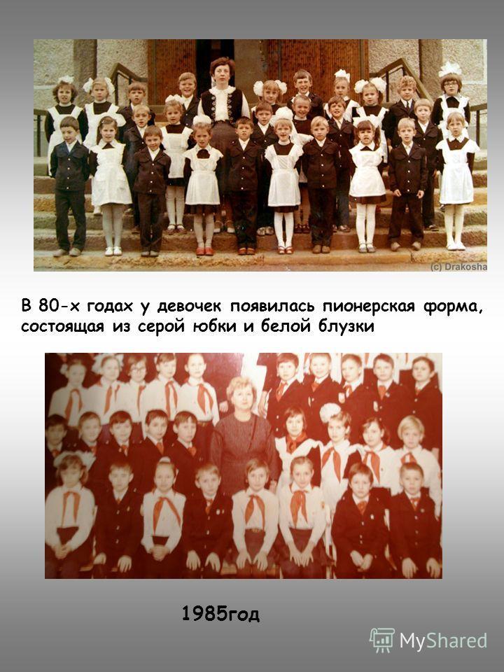 1985год В 80-х годах у девочек появилась пионерская форма, состоящая из серой юбки и белой блузки