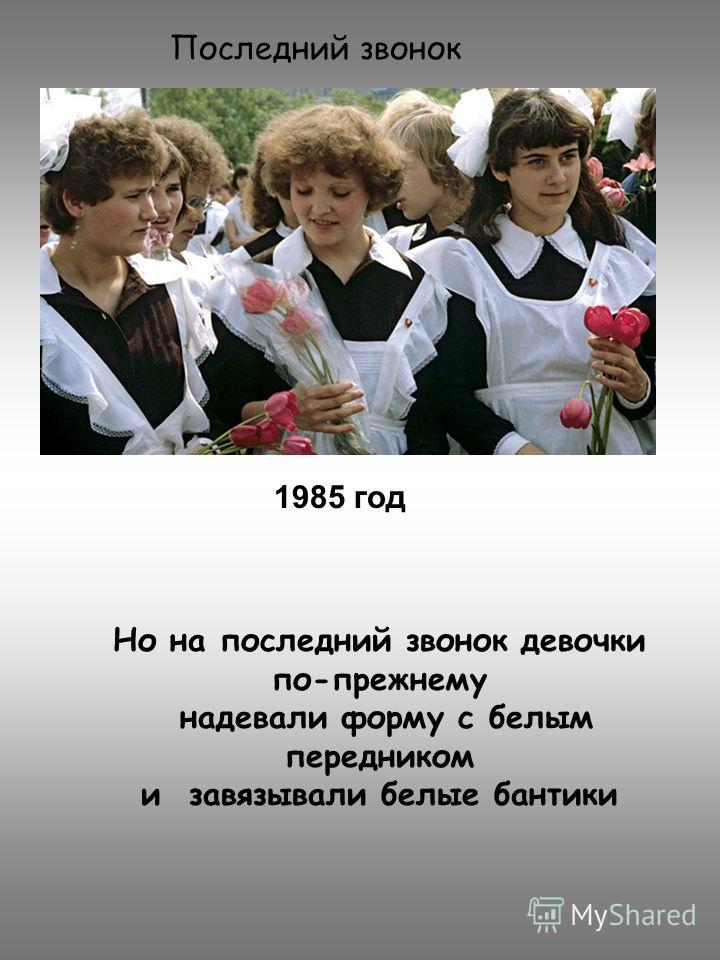 Последний звонок 1985 год Но на последний звонок девочки по-прежнему надевали форму с белым передником и завязывали белые бантики