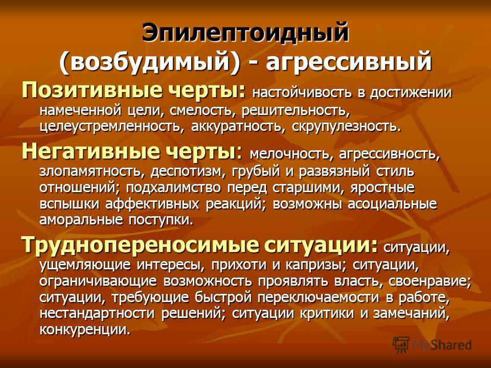 Эпилептоидный (возбудимый) - агрессивный Позитивные черты: настойчивость в достижении намеченной цели, смелость, решительность, целеустремленность, аккуратность, скрупулезность. Негативные черты: мелочность, агрессивность, злопамятность, деспотизм, г