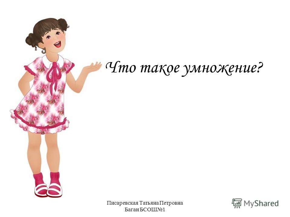 Писаревская Татьяна Петровна Баган БСОШ1 Что такое умножение?