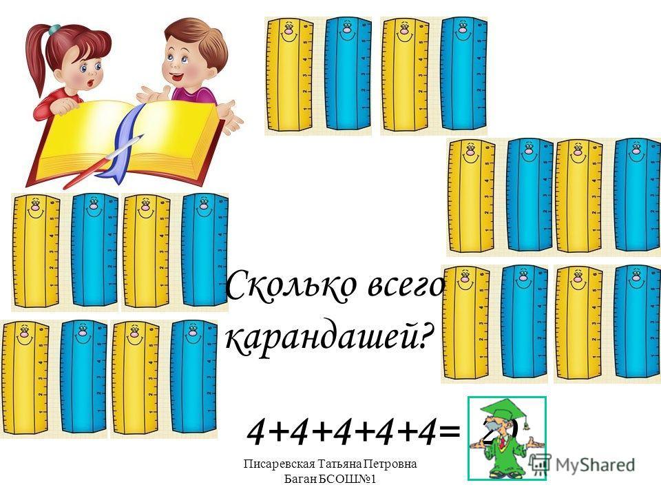 Писаревская Татьяна Петровна Баган БСОШ1 Сколько всего карандашей? 4+4+4+4+4= 20