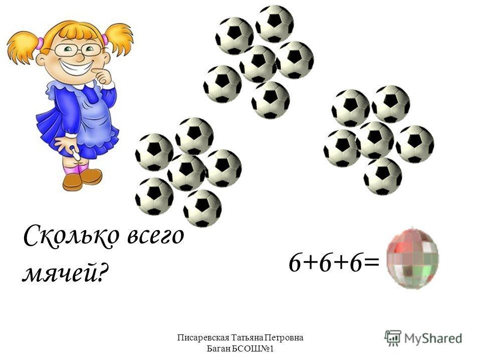Писаревская Татьяна Петровна Баган БСОШ1 Сколько всего мячей? 6+6+6= 18