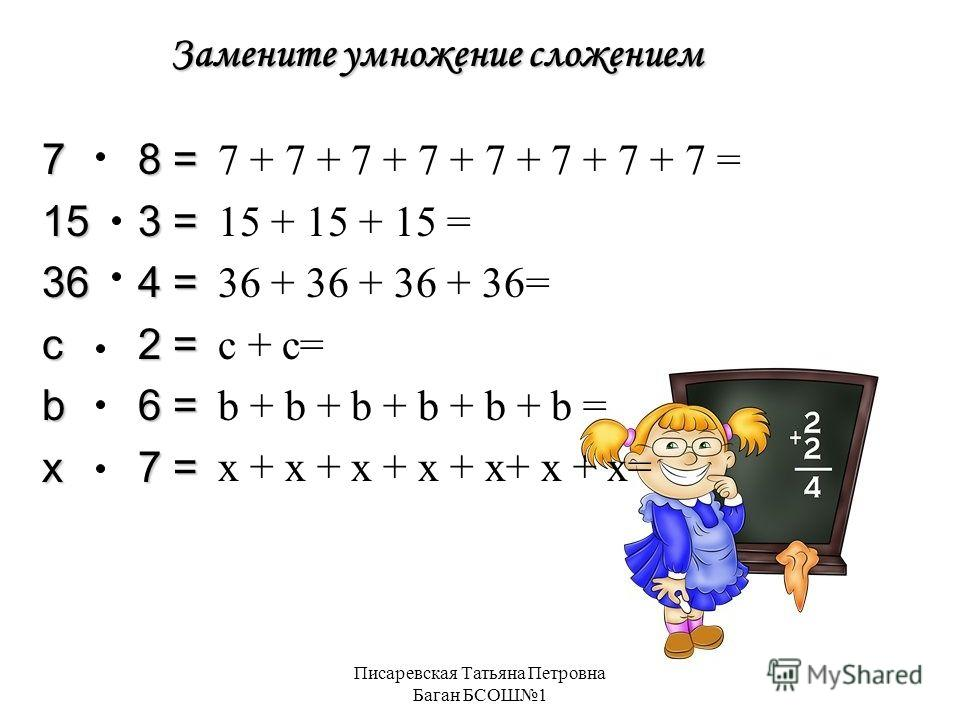 Писаревская Татьяна Петровна Баган БСОШ1 Замените умножение сложением 78 = 153 = 364 = с2 = b6 = x7 = 7 + 7 + 7 + 7 + 7 + 7 + 7 + 7 = 15 + 15 + 15 = 36 + 36 + 36 + 36= с + с= b + b + b + b + b + b = x + x + x + x + x+ x + x=