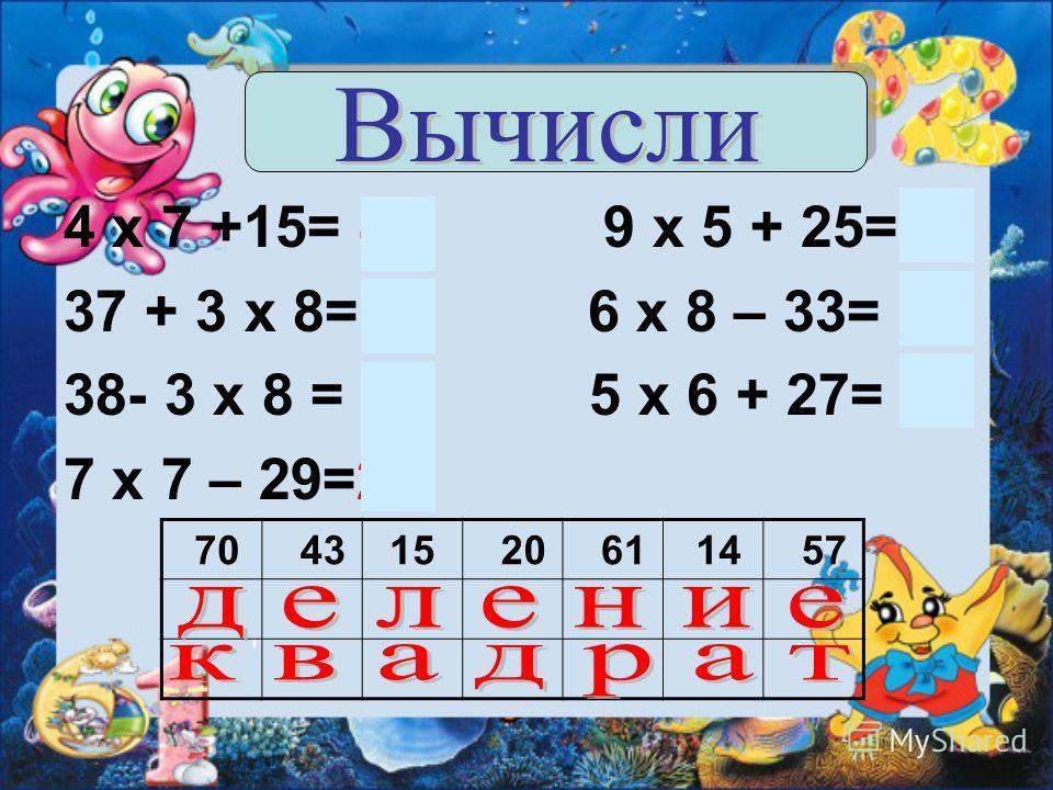 4 х 7 +15= 43 9 х 5 + 25=70 37 + 3 х 8=61 6 х 8 – 33= 15 38- 3 х 8 = 14 5 х 6 + 27= 57 7 х 7 – 29=20 70 4315 20 61 14 57