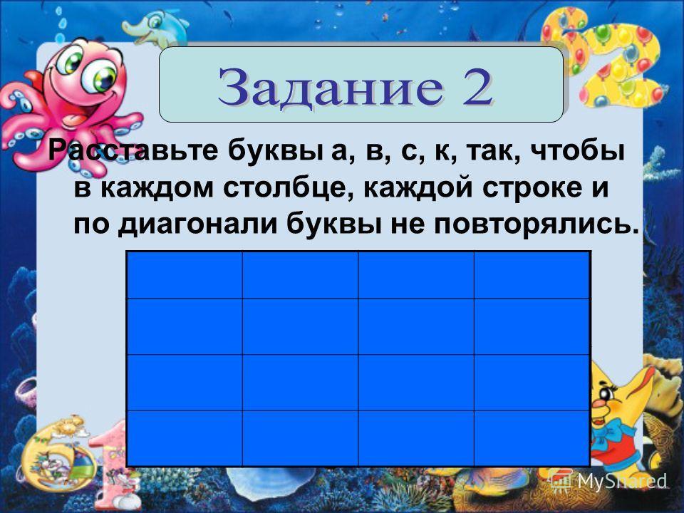 Расставьте буквы а, в, с, к, так, чтобы в каждом столбце, каждой строке и по диагонали буквы не повторялись.