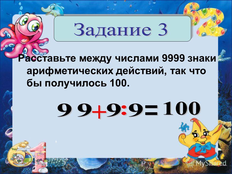 Расставьте между числами 9999 знаки арифметических действий, так что бы получилось 100.