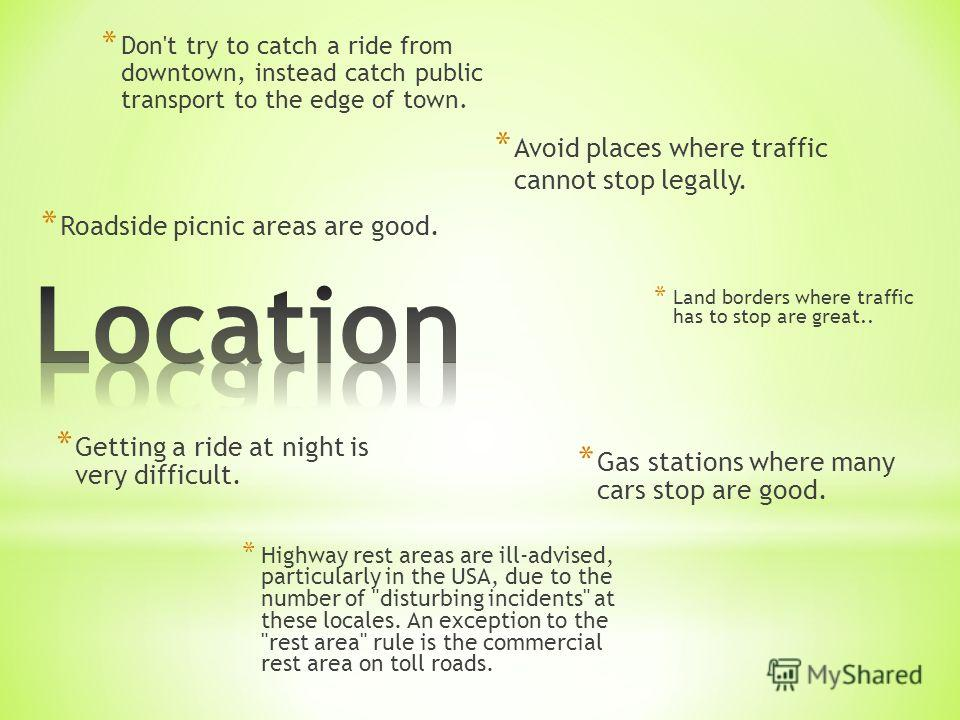 * Getting a ride at night is very difficult. * Avoid places where traffic cannot stop legally. * Roadside picnic areas are good. * Gas stations where many cars stop are good. * Land borders where traffic has to stop are great.. * Highway rest areas a