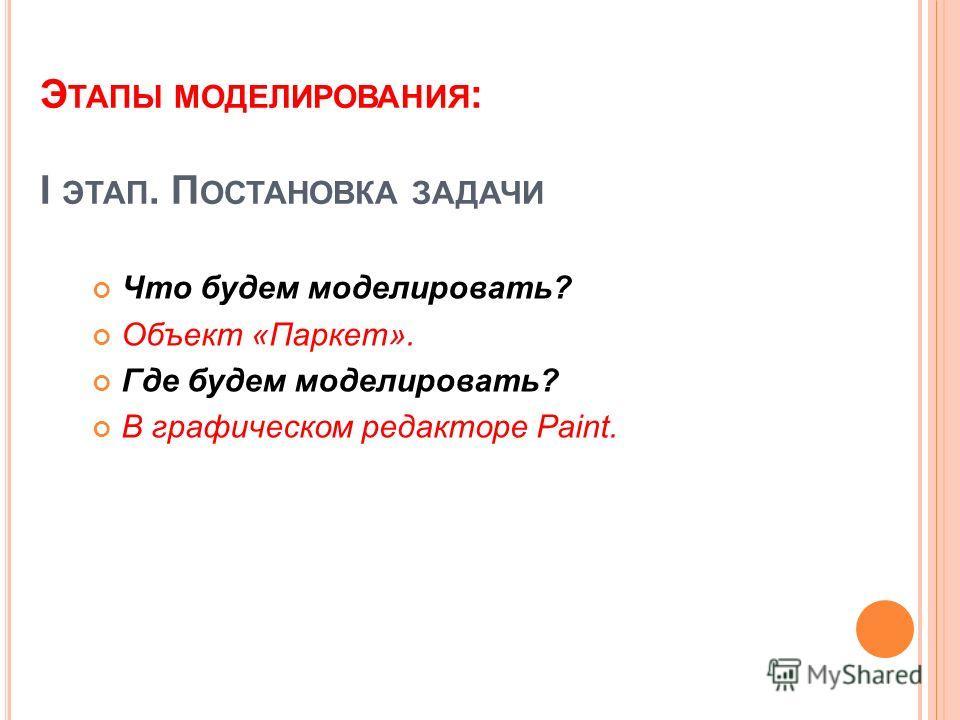Э ТАПЫ МОДЕЛИРОВАНИЯ : I ЭТАП. П ОСТАНОВКА ЗАДАЧИ Что будем моделировать? Объект «Паркет». Где будем моделировать? В графическом редакторе Paint.