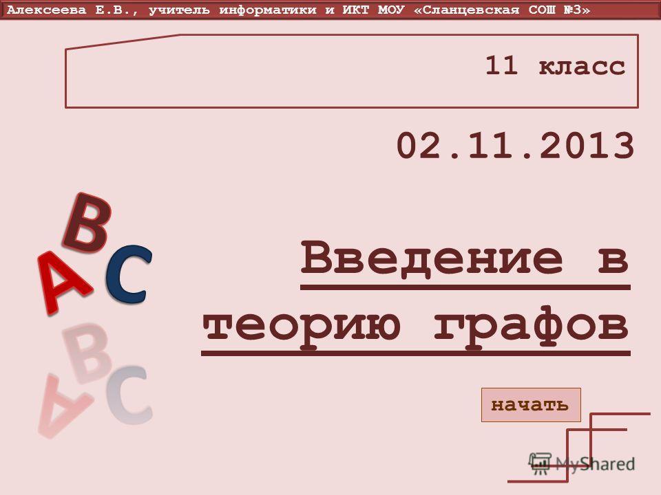 Алексеева Е.В., учитель информатики и ИКТ МОУ «Сланцевская СОШ 3» Введение в теорию графов 11 класс 02.11.2013 начать