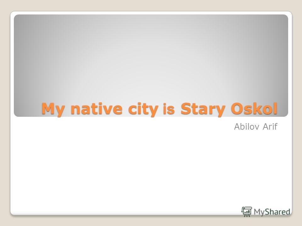 My native city is Stary Oskol My native city is Stary Oskol Abilov Arif