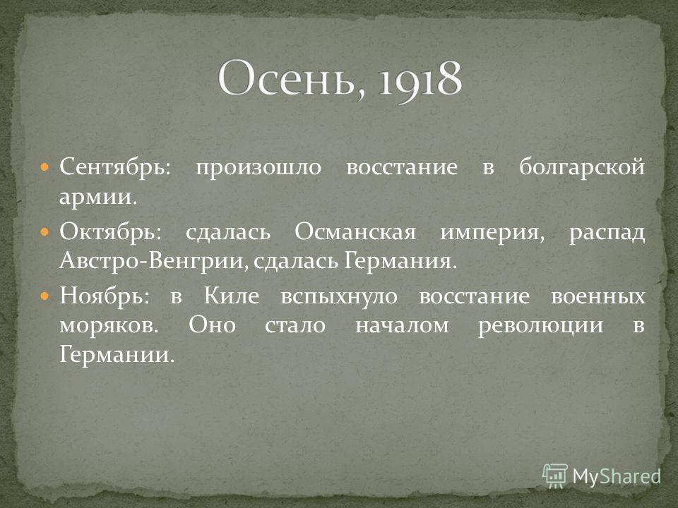Сентябрь: произошло восстание в болгарской армии. Октябрь: сдалась Османская империя, распад Австро-Венгрии, сдалась Германия. Ноябрь: в Киле вспыхнуло восстание военных моряков. Оно стало началом революции в Германии.
