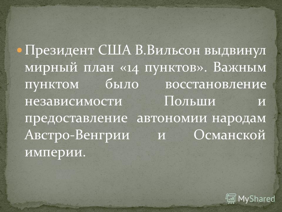 Президент США В.Вильсон выдвинул мирный план «14 пунктов». Важным пунктом было восстановление независимости Польши и предоставление автономии народам Австро-Венгрии и Османской империи.
