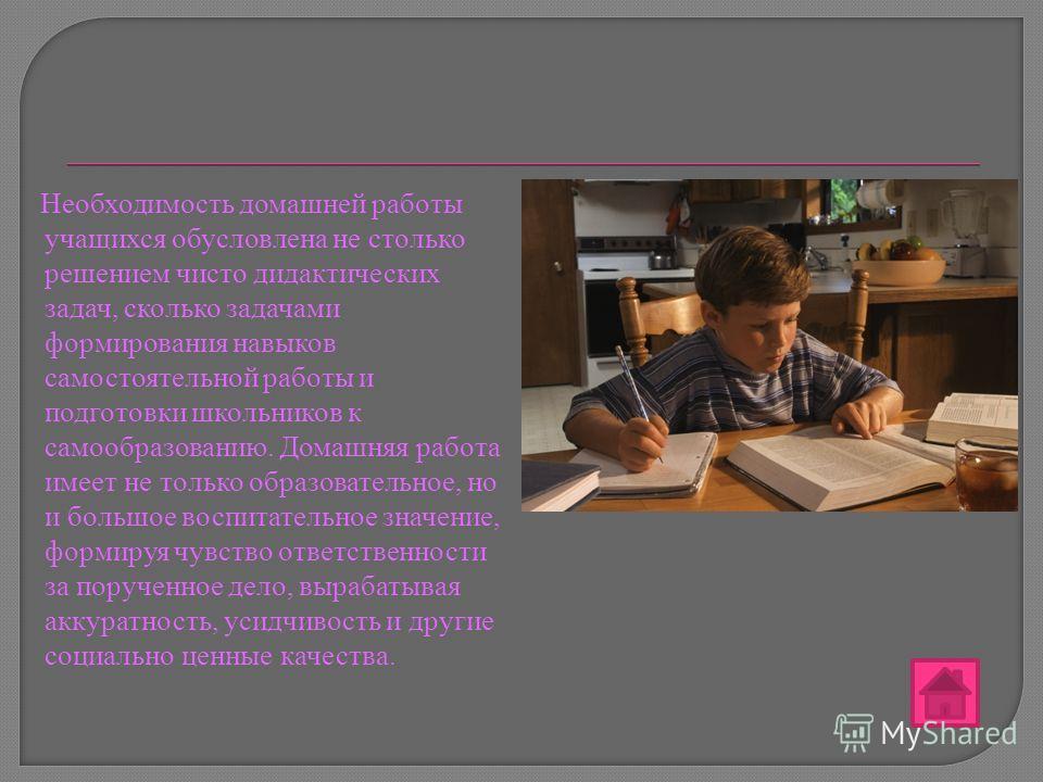 Необходимость домашней работы учащихся обусловлена не столько решением чисто дидактических задач, сколько задачами формирования навыков самостоятельной работы и подготовки школьников к самообразованию. Домашняя работа имеет не только образовательное,