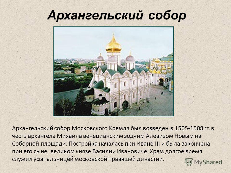 Архангельский собор Архангельский собор Московского Кремля был возведен в 1505-1508 гг. в честь архангела Михаила венецианским зодчим Алевизом Новым на Соборной площади. Постройка началась при Иване III и была закончена при его сыне, великом князе Ва