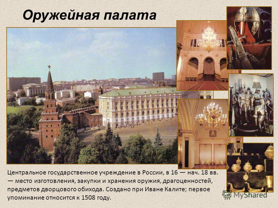 Оружейная палата Центральное государственное учреждение в России, в 16 нач. 18 вв. место изготовления, закупки и хранения оружия, драгоценностей, предметов дворцового обихода. Создано при Иване Калите; первое упоминание относится к 1508 году.