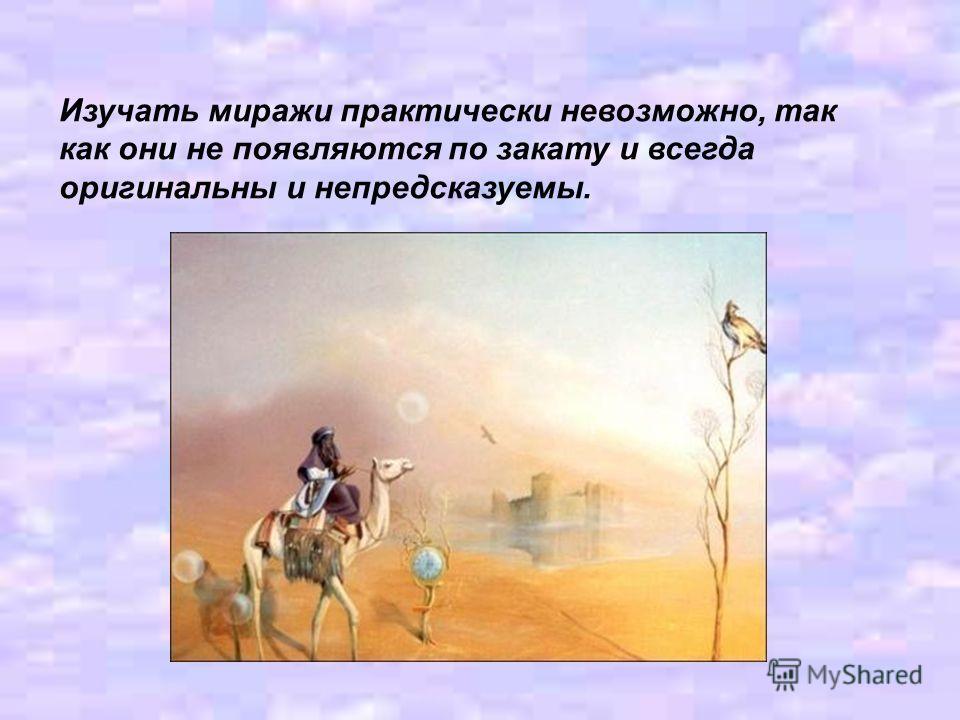 Изучать миражи практически невозможно, так как они не появляются по закату и всегда оригинальны и непредсказуемы.