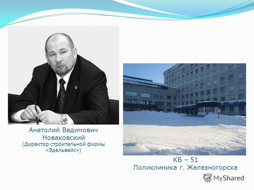 Анатолий Вадимович Новаковский (Директор строительной фирмы «Эдельвейс») КБ – 51 Поликлиника г. Железногорска