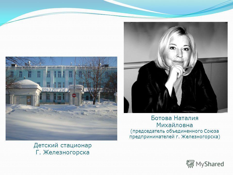 Ботова Наталия Михайловна (председатель объединенного Союза предпринимателей г. Железногорска) Детский стационар Г. Железногорска