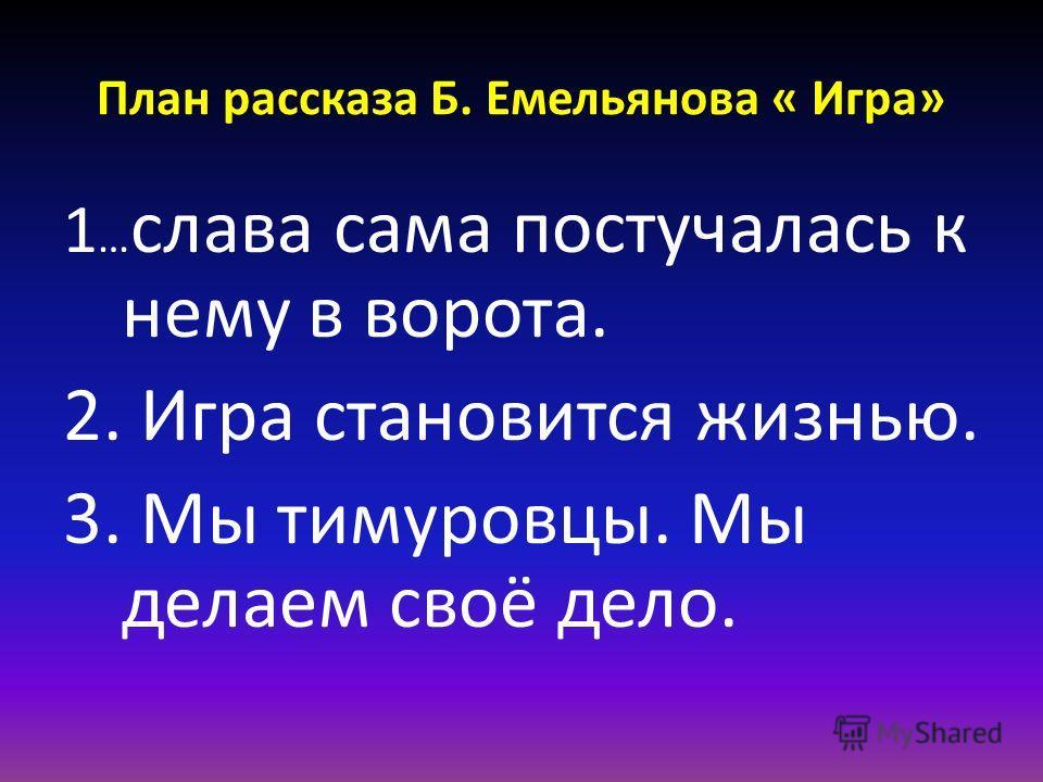 План рассказа Б. Емельянова « Игра» 1 … слава сама постучалась к нему в ворота. 2. Игра становится жизнью. 3. Мы тимуровцы. Мы делаем своё дело.