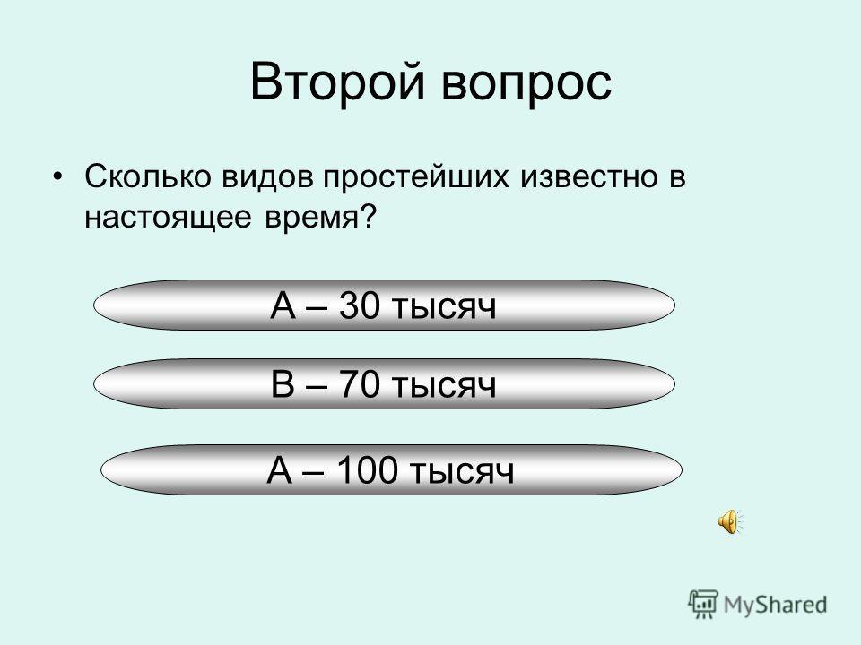 Второй вопрос Сколько видов простейших известно в настоящее время? А – 30 тысяч В – 70 тысяч А – 100 тысяч