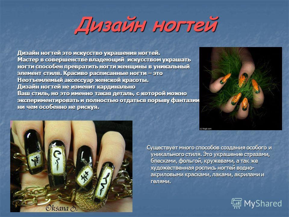 Дизайн ногтей Дизайн ногтей это искусство украшения ногтей. Мастер в совершенстве владеющий искусством украшать ногти способен превратить ногти женщины в уникальный элемент стиля. Красиво расписанные ногти – это Неотъемлемый аксессуар женской красоты