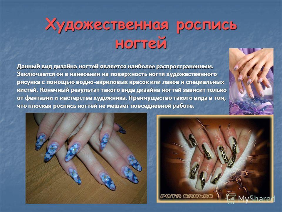 Художественная роспись ногтей Данный вид дизайна ногтей является наиболее распространенным. Заключается он в нанесении на поверхность ногтя художественного рисунка с помощью водно-акриловых красок или лаков и специальных кистей. Конечный результат та