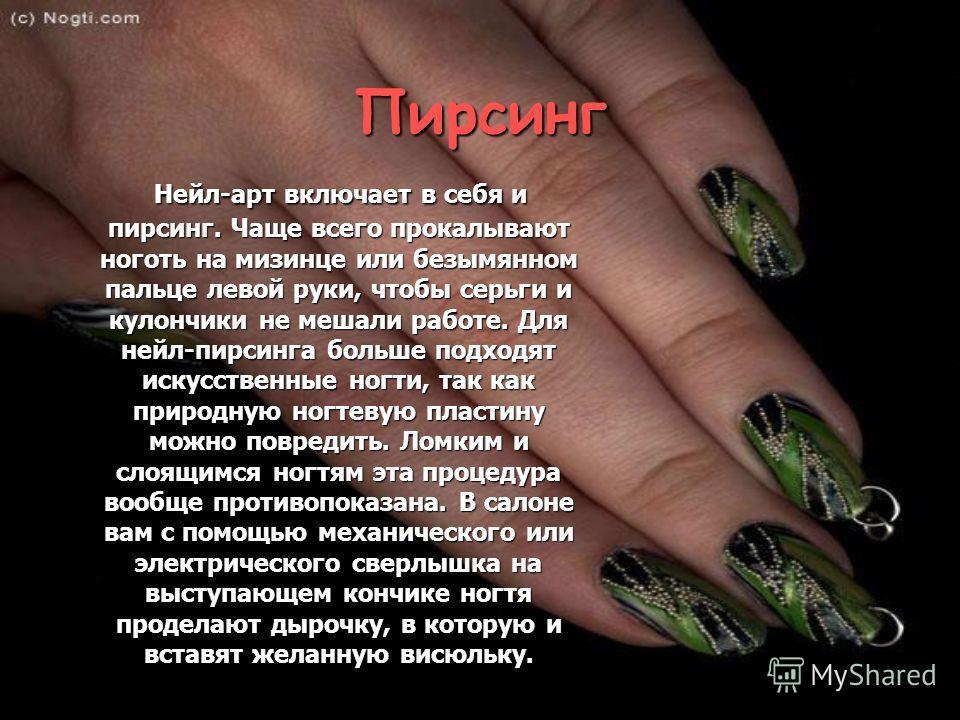 Пирсинг Нейл-арт включает в себя и пирсинг. Чаще всего прокалывают ноготь на мизинце или безымянном пальце левой руки, чтобы серьги и кулончики не мешали работе. Для нейл-пирсинга больше подходят искусственные ногти, так как природную ногтевую пласти