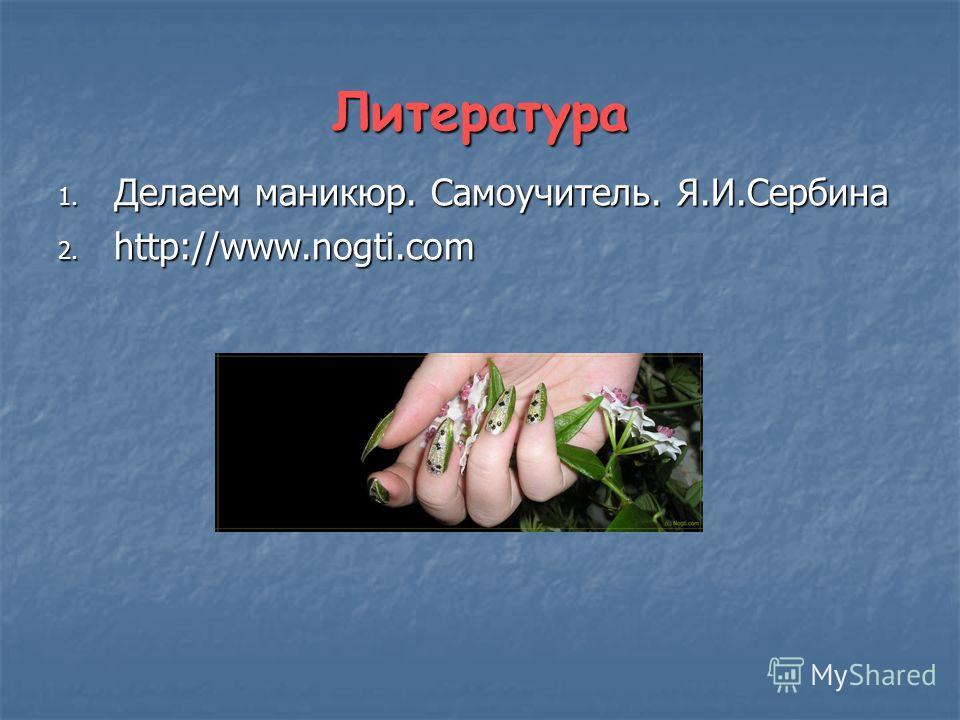 Литература 1. Делаем маникюр. Самоучитель. Я.И.Сербина 2. http://www.nogti.com