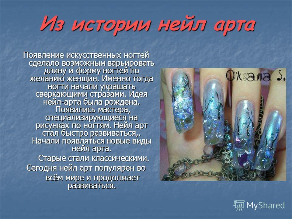 Из истории нейл арта Появление искусственных ногтей сделало возможным варьировать длину и форму ногтей по желанию женщин. Именно тогда ногти начали украшать сверкающими стразами. Идея нейл-арта была рождена. Появились мастера, специализирующиеся на р