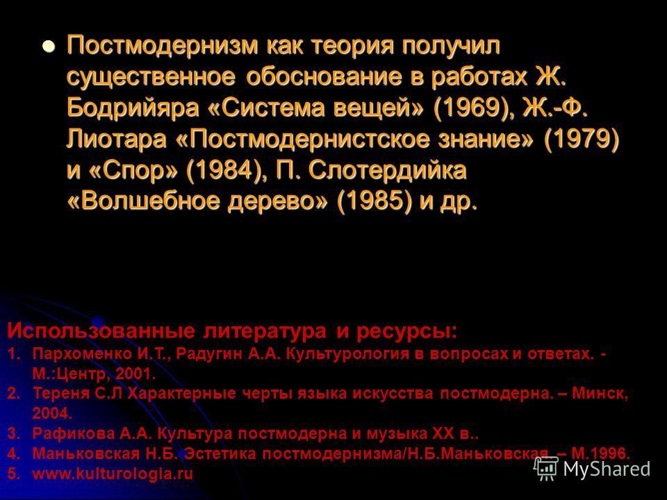 Постмодернизм как теория получил существенное обоснование в работах Ж. Бодрийяра «Система вещей» (1969), Ж.-Ф. Лиотара «Постмодернистское знание» (1979) и «Спор» (1984), П. Слотердийка «Волшебное дерево» (1985) и др. Постмодернизм как теория получил