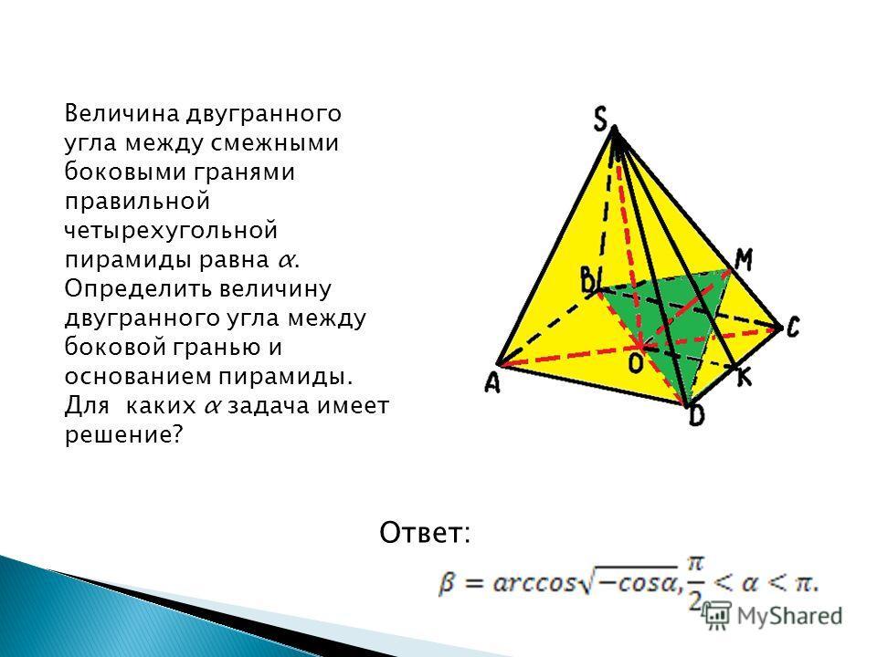 Величина двугранного угла между смежными боковыми гранями правильной четырехугольной пирамиды равна α. Определить величину двугранного угла между боковой гранью и основанием пирамиды. Для каких α задача имеет решение? Ответ: