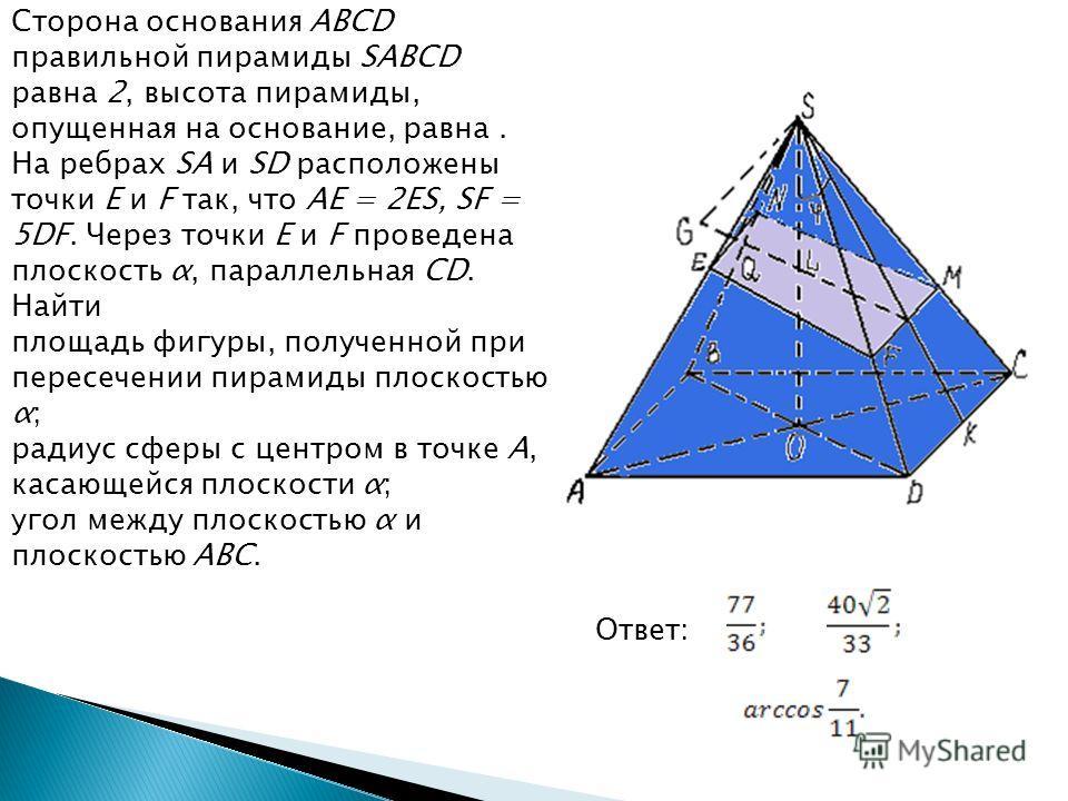 Сторона основания ABCD правильной пирамиды SABCD равна 2, высота пирамиды, опущенная на основание, равна. На ребрах SA и SD расположены точки E и F так, что AE = 2ES, SF = 5DF. Через точки E и F проведена плоскость α, параллельная CD. Найти площадь ф