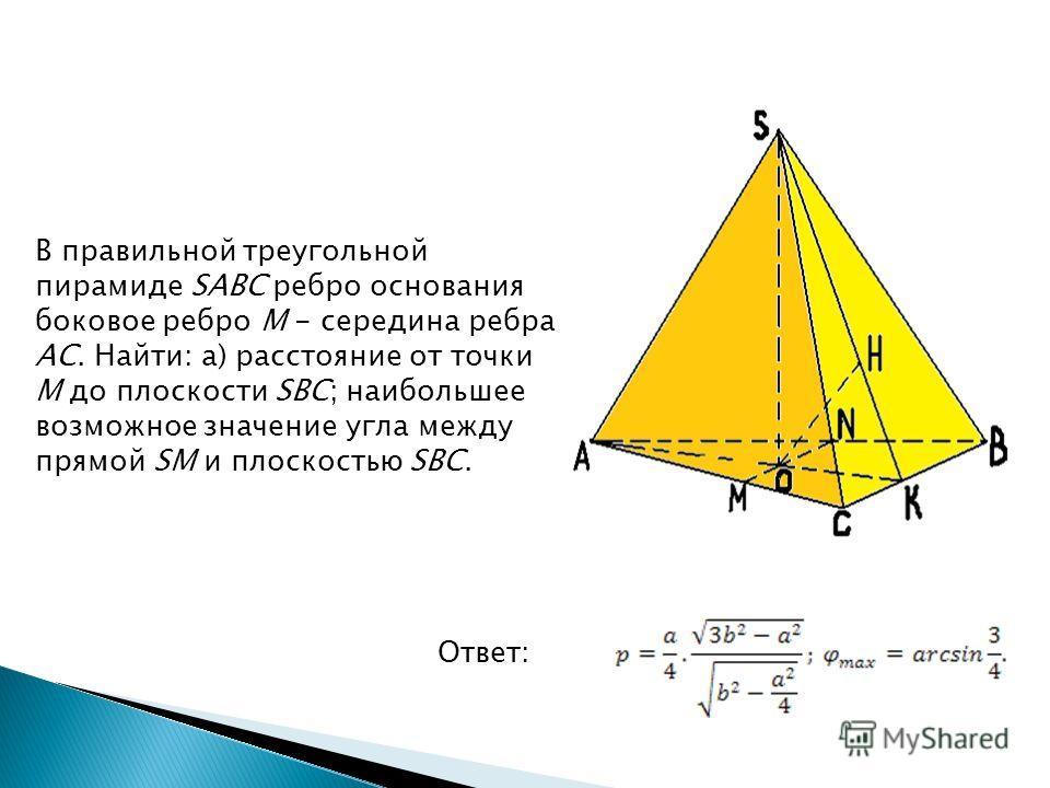 В правильной треугольной пирамиде SABC ребро основания боковое ребро M - середина ребра AC. Найти: а) расстояние от точки M до плоскости SBC; наибольшее возможное значение угла между прямой SM и плоскостью SBC. Ответ: