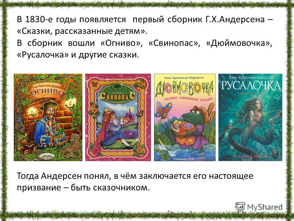 В 1830-е годы появляется первый сборник Г.Х.Андерсена – «Сказки, рассказанные детям». В сборник вошли «Огниво», «Свинопас», «Дюймовочка», «Русалочка» и другие сказки. Тогда Андерсен понял, в чём заключается его настоящее призвание – быть сказочником.