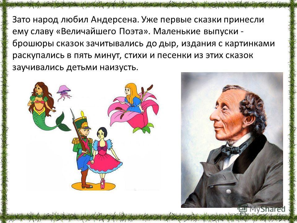 Зато народ любил Андерсена. Уже первые сказки принесли ему славу «Величайшего Поэта». Маленькие выпуски - брошюры сказок зачитывались до дыр, издания с картинками раскупались в пять минут, стихи и песенки из этих сказок заучивались детьми наизусть.