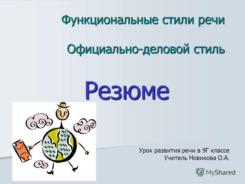 Функциональные стили речи Официально-деловой стиль Резюме Урок развития речи в 9Г классе Учитель Новикова О.А.