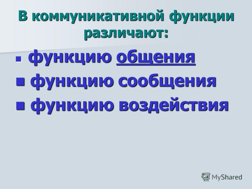 В коммуникативной функции различают: функцию общения функцию общенияобщения функцию сообщения функцию сообщения функцию воздействия функцию воздействия