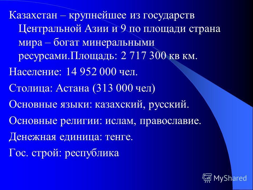 Казахстан – крупнейшее из государств Центральной Азии и 9 по площади страна мира – богат минеральными ресурсами.Площадь: 2 717 300 кв км. Население: 14 952 000 чел. Столица: Астана (313 000 чел) Основные языки: казахский, русский. Основные религии: и
