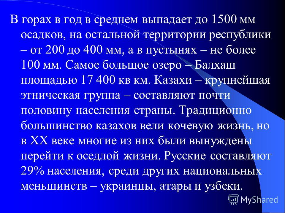 В горах в год в среднем выпадает до 1500 мм осадков, на остальной территории республики – от 200 до 400 мм, а в пустынях – не более 100 мм. Самое большое озеро – Балхаш площадью 17 400 кв км. Казахи – крупнейшая этническая группа – составляют почти п
