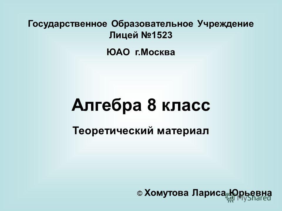 Государственное Образовательное Учреждение Лицей 1523 ЮАО г.Москва Алгебра 8 класс Теоретический материал © Хомутова Лариса Юрьевна