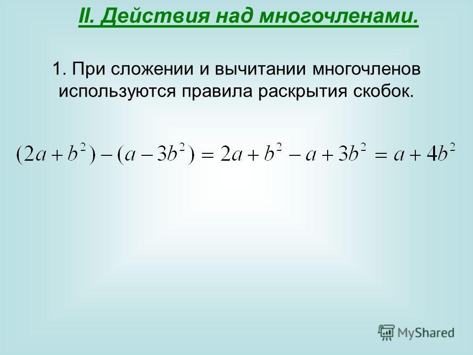 II. Действия над многочленами. 1. При сложении и вычитании многочленов используются правила раскрытия скобок.
